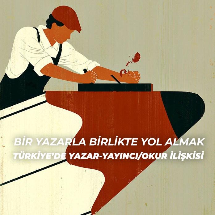 Bir Yazarla Birlikte Yol Almak: Türkiye'de Yazar-Yayıncı/Okur İlişkisi